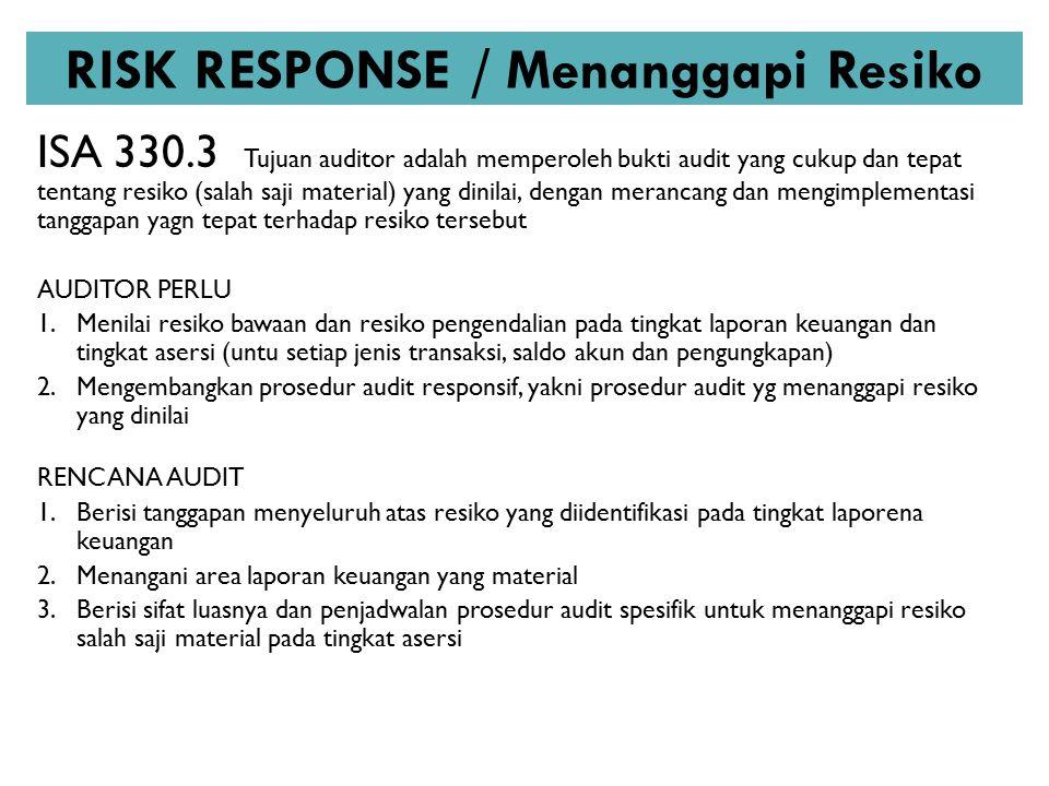 RISK RESPONSE / Menanggapi Resiko ISA 330.3 Tujuan auditor adalah memperoleh bukti audit yang cukup dan tepat tentang resiko (salah saji material) yan