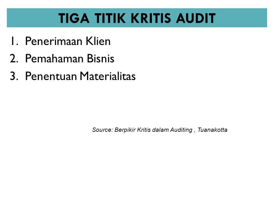 TIGA TITIK KRITIS AUDIT 1.Penerimaan Klien 2.Pemahaman Bisnis 3.Penentuan Materialitas Source: Berpikir Kritis dalam Auditing, Tuanakotta