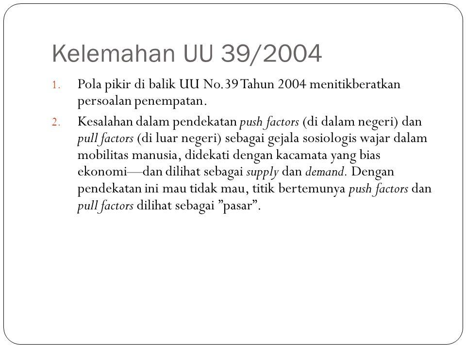 Kelemahan UU 39/2004 1. Pola pikir di balik UU No.39 Tahun 2004 menitikberatkan persoalan penempatan. 2. Kesalahan dalam pendekatan push factors (di d