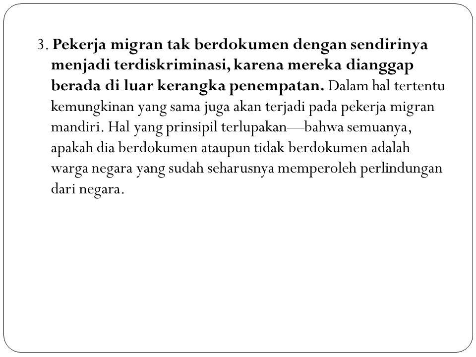 3. Pekerja migran tak berdokumen dengan sendirinya menjadi terdiskriminasi, karena mereka dianggap berada di luar kerangka penempatan. Dalam hal terte
