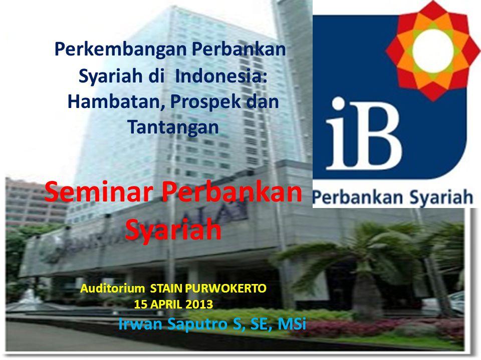 Perkembangan Perbankan Syariah di Indonesia: Hambatan, Prospek dan Tantangan Seminar Perbankan Syariah Auditorium STAIN PURWOKERTO 15 APRIL 2013 Irwan Saputro S, SE, MSi