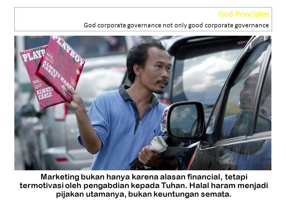 God Principles God corporate governance not only good corporate governance Marketing bukan hanya karena alasan financial, tetapi termotivasi oleh pengabdian kepada Tuhan.