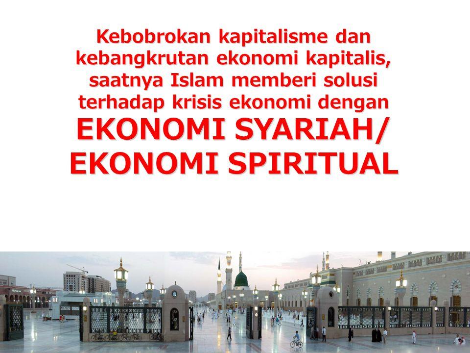 Kebobrokan kapitalisme dan kebangkrutan ekonomi kapitalis, saatnya Islam memberi solusi terhadap krisis ekonomi dengan EKONOMI SYARIAH/ EKONOMI SPIRITUAL