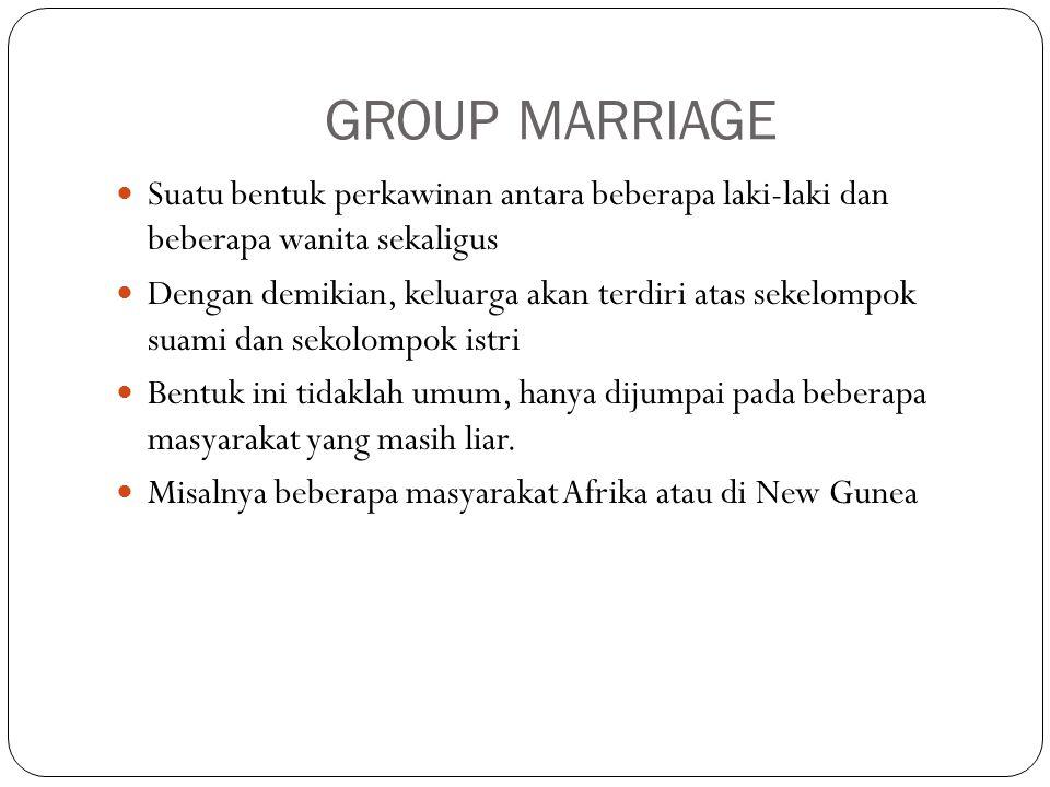 GROUP MARRIAGE Suatu bentuk perkawinan antara beberapa laki-laki dan beberapa wanita sekaligus Dengan demikian, keluarga akan terdiri atas sekelompok