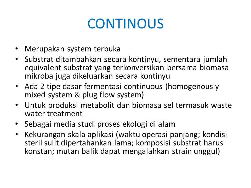 CONTINOUS Merupakan system terbuka Substrat ditambahkan secara kontinyu, sementara jumlah equivalent substrat yang terkonversikan bersama biomasa mikr