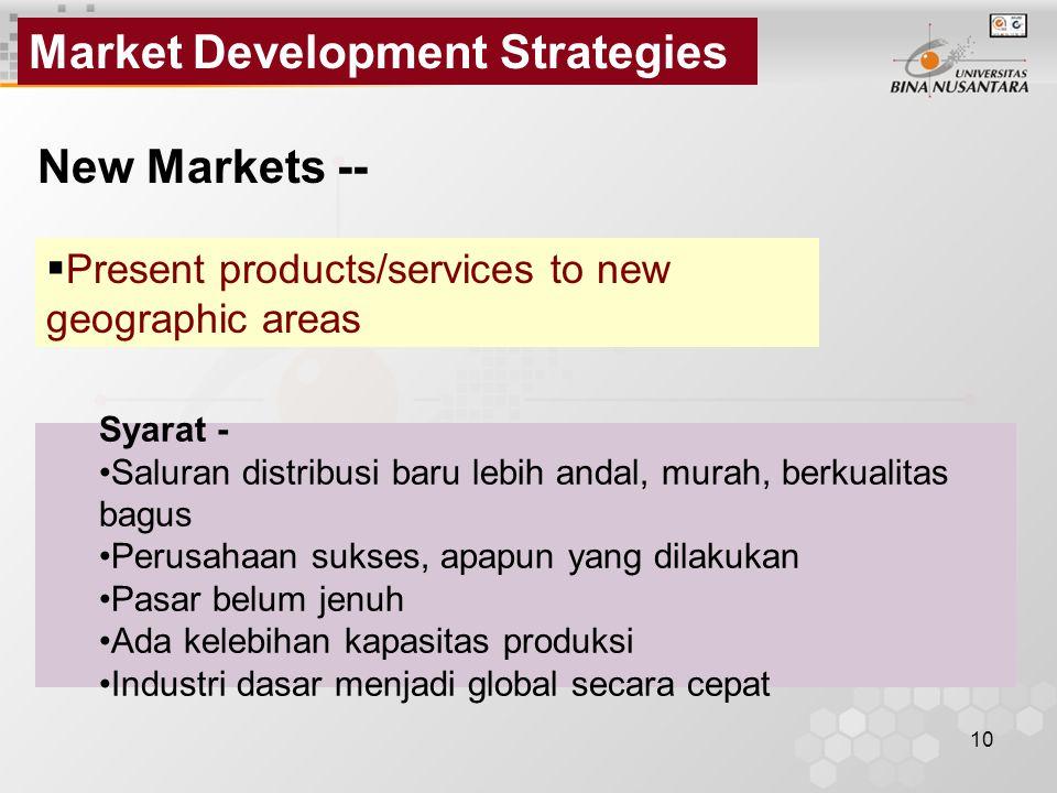 10 Market Development Strategies New Markets --  Present products/services to new geographic areas Syarat - Saluran distribusi baru lebih andal, mura