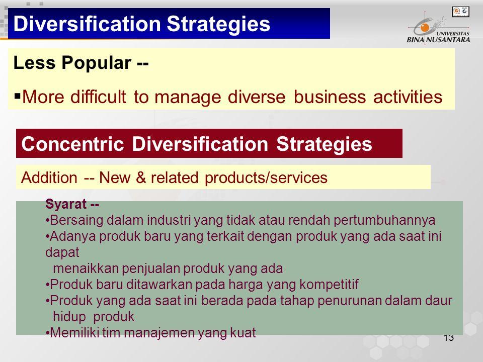 13 Diversification Strategies Less Popular --  More difficult to manage diverse business activities Concentric Diversification Strategies Addition -- New & related products/services Syarat -- Bersaing dalam industri yang tidak atau rendah pertumbuhannya Adanya produk baru yang terkait dengan produk yang ada saat ini dapat menaikkan penjualan produk yang ada Produk baru ditawarkan pada harga yang kompetitif Produk yang ada saat ini berada pada tahap penurunan dalam daur hidup produk Memiliki tim manajemen yang kuat