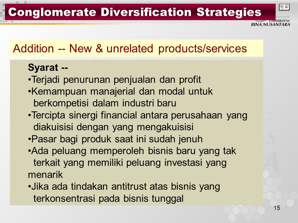 15 Conglomerate Diversification Strategies Addition -- New & unrelated products/services Syarat -- Terjadi penurunan penjualan dan profit Kemampuan manajerial dan modal untuk berkompetisi dalam industri baru Tercipta sinergi financial antara perusahaan yang diakuisisi dengan yang mengakuisisi Pasar bagi produk saat ini sudah jenuh Ada peluang memperoleh bisnis baru yang tak terkait yang memiliki peluang investasi yang menarik Jika ada tindakan antitrust atas bisnis yang terkonsentrasi pada bisnis tunggal