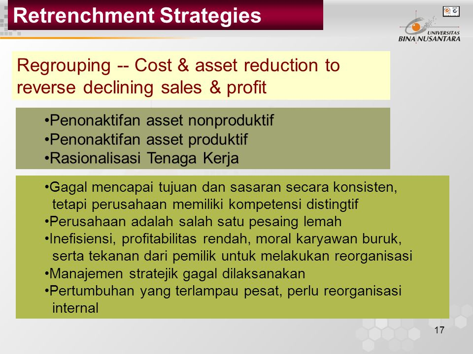 17 Retrenchment Strategies Regrouping -- Cost & asset reduction to reverse declining sales & profit Penonaktifan asset nonproduktif Penonaktifan asset