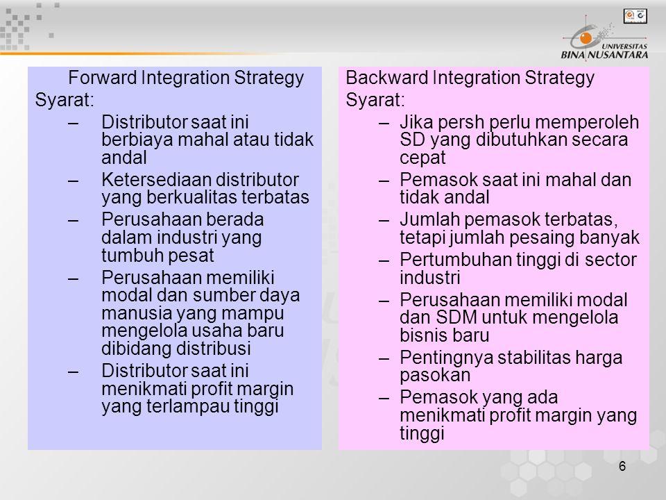 6 Forward Integration Strategy Syarat: –Distributor saat ini berbiaya mahal atau tidak andal –Ketersediaan distributor yang berkualitas terbatas –Perusahaan berada dalam industri yang tumbuh pesat –Perusahaan memiliki modal dan sumber daya manusia yang mampu mengelola usaha baru dibidang distribusi –Distributor saat ini menikmati profit margin yang terlampau tinggi Backward Integration Strategy Syarat: –Jika persh perlu memperoleh SD yang dibutuhkan secara cepat –Pemasok saat ini mahal dan tidak andal –Jumlah pemasok terbatas, tetapi jumlah pesaing banyak –Pertumbuhan tinggi di sector industri –Perusahaan memiliki modal dan SDM untuk mengelola bisnis baru –Pentingnya stabilitas harga pasokan –Pemasok yang ada menikmati profit margin yang tinggi