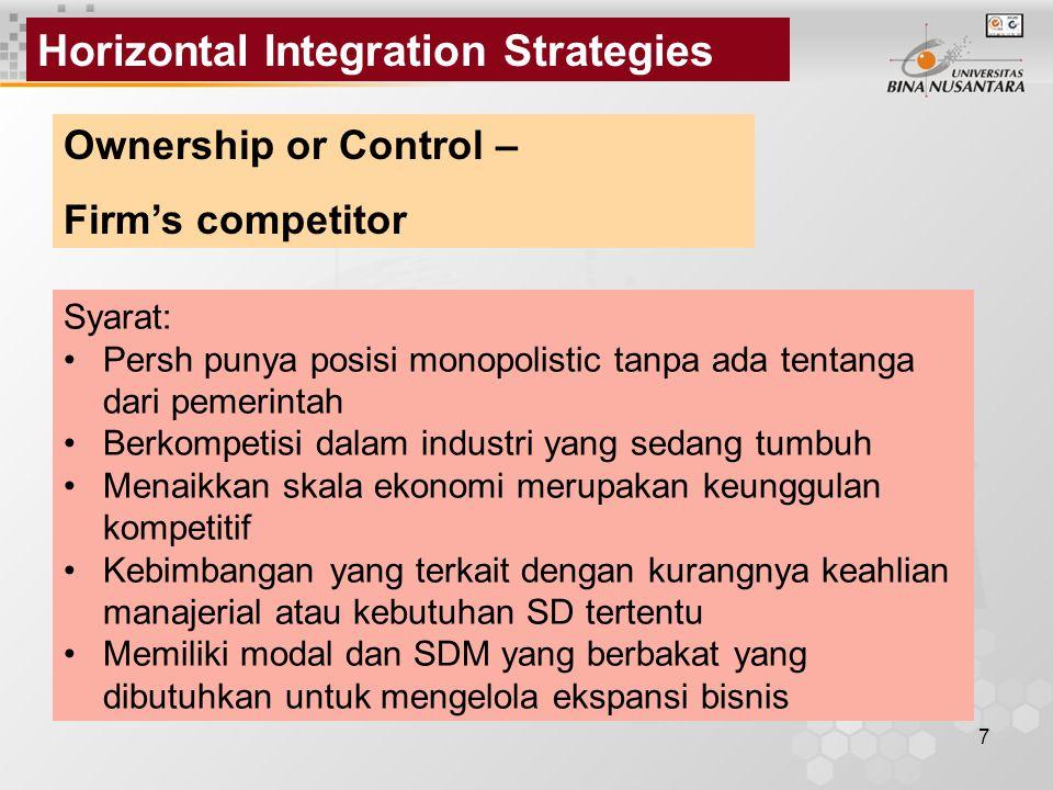 7 Horizontal Integration Strategies Ownership or Control – Firm's competitor Syarat: Persh punya posisi monopolistic tanpa ada tentanga dari pemerintah Berkompetisi dalam industri yang sedang tumbuh Menaikkan skala ekonomi merupakan keunggulan kompetitif Kebimbangan yang terkait dengan kurangnya keahlian manajerial atau kebutuhan SD tertentu Memiliki modal dan SDM yang berbakat yang dibutuhkan untuk mengelola ekspansi bisnis