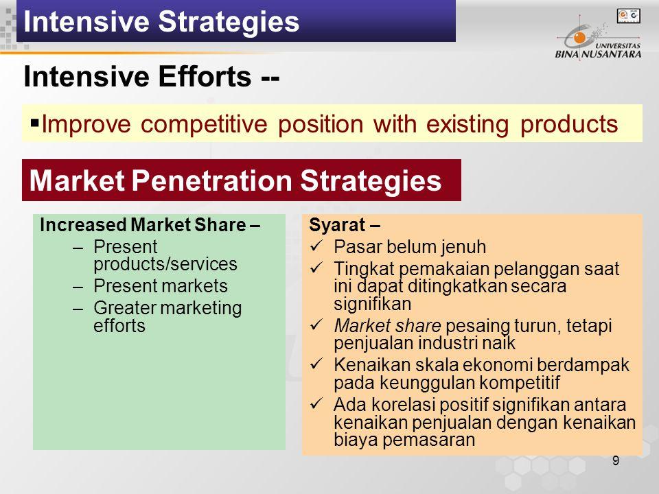 9 Intensive Strategies Intensive Efforts --  Improve competitive position with existing products Market Penetration Strategies Syarat – Pasar belum jenuh Tingkat pemakaian pelanggan saat ini dapat ditingkatkan secara signifikan Market share pesaing turun, tetapi penjualan industri naik Kenaikan skala ekonomi berdampak pada keunggulan kompetitif Ada korelasi positif signifikan antara kenaikan penjualan dengan kenaikan biaya pemasaran Increased Market Share – –Present products/services –Present markets –Greater marketing efforts
