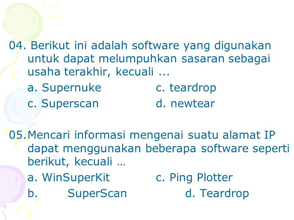 04. Berikut ini adalah software yang digunakan untuk dapat melumpuhkan sasaran sebagai usaha terakhir, kecuali... a. Supernukec. teardrop c. Superscan