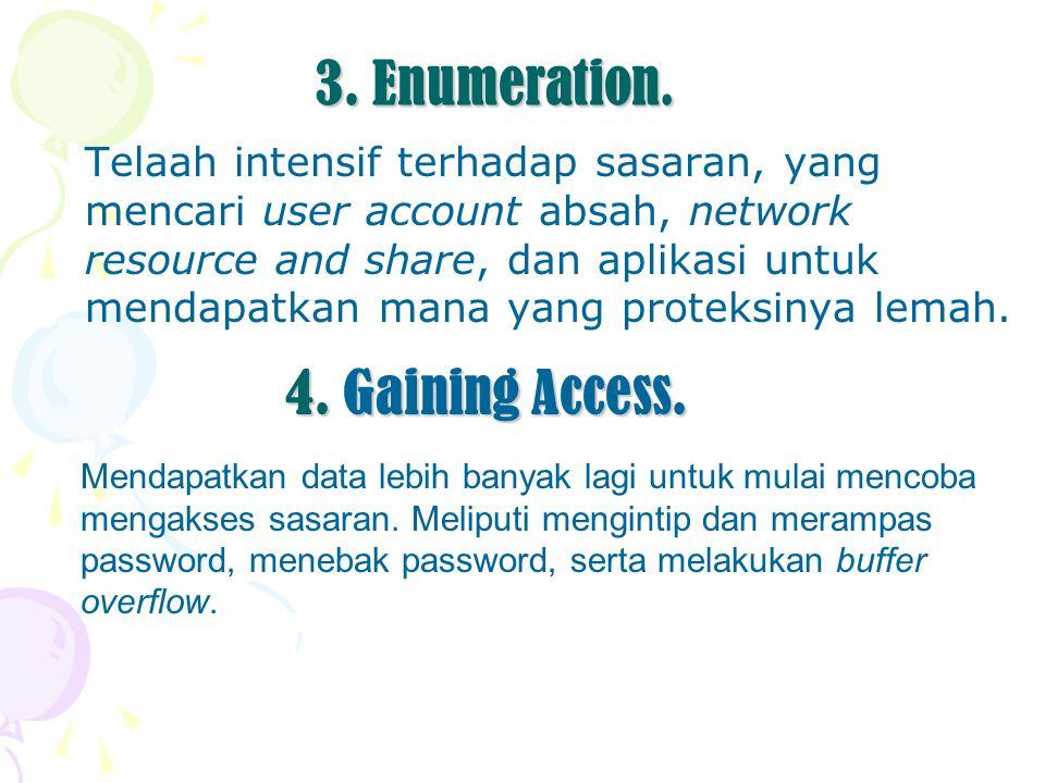 3. Enumeration. Telaah intensif terhadap sasaran, yang mencari user account absah, network resource and share, dan aplikasi untuk mendapatkan mana yan