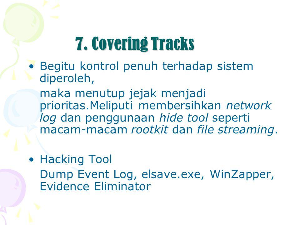 7. Covering Tracks Begitu kontrol penuh terhadap sistem diperoleh, maka menutup jejak menjadi prioritas.Meliputi membersihkan network log dan pengguna