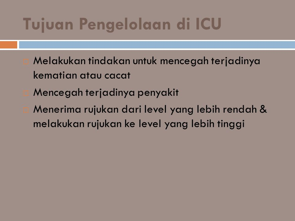 Tujuan Pengelolaan di ICU  Melakukan tindakan untuk mencegah terjadinya kematian atau cacat  Mencegah terjadinya penyakit  Menerima rujukan dari le
