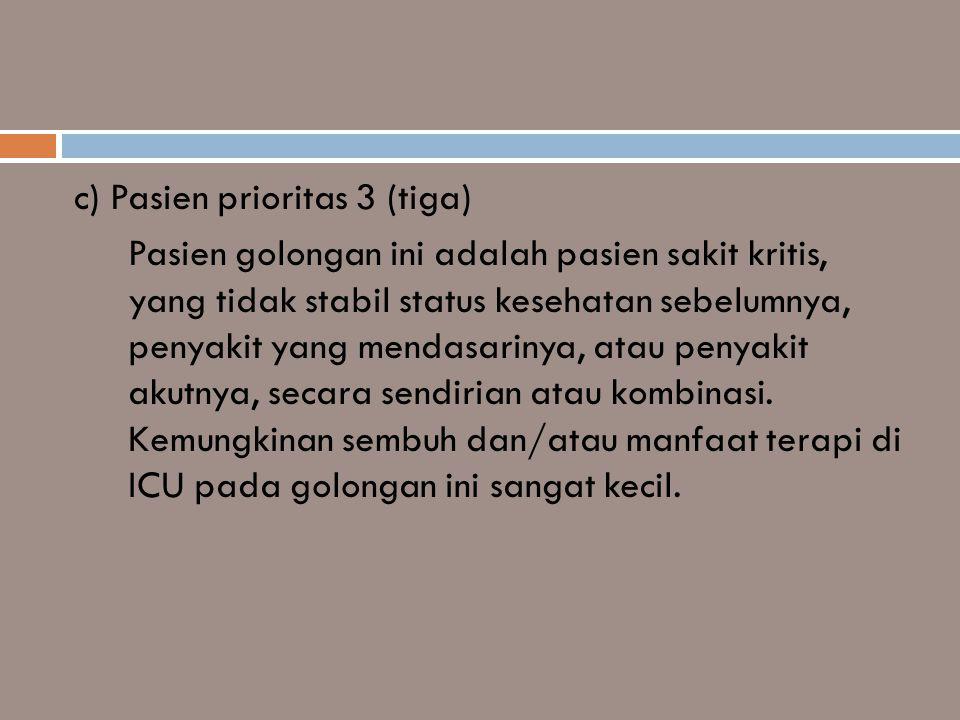 c) Pasien prioritas 3 (tiga) Pasien golongan ini adalah pasien sakit kritis, yang tidak stabil status kesehatan sebelumnya, penyakit yang mendasarinya