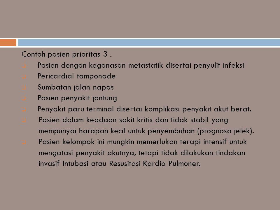 Contoh pasien prioritas 3 :  Pasien dengan keganasan metastatik disertai penyulit infeksi  Pericardial tamponade  Sumbatan jalan napas  Pasien pen