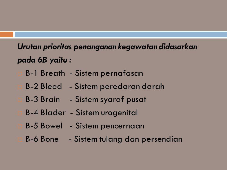 Urutan prioritas penanganan kegawatan didasarkan pada 6B yaitu :  B-1 Breath - Sistem pernafasan  B-2 Bleed - Sistem peredaran darah  B-3 Brain - S