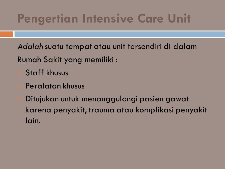 Pengertian Intensive Care Unit Adalah suatu tempat atau unit tersendiri di dalam Rumah Sakit yang memiliki :  Staff khusus  Peralatan khusus  Dituj