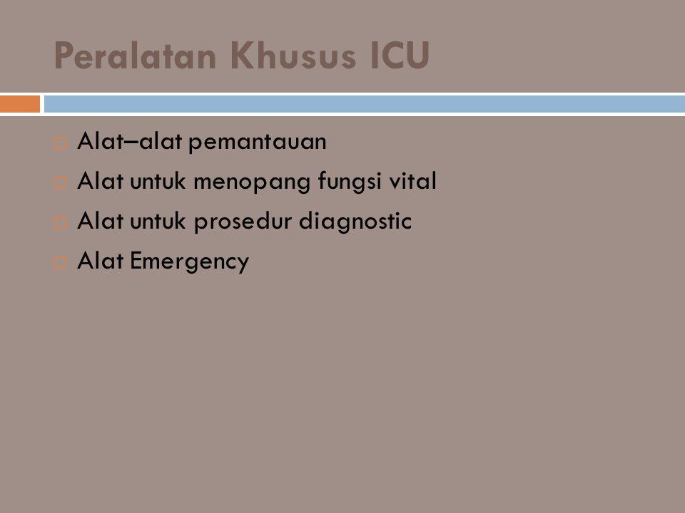 Peralatan Khusus ICU  Alat–alat pemantauan  Alat untuk menopang fungsi vital  Alat untuk prosedur diagnostic  Alat Emergency