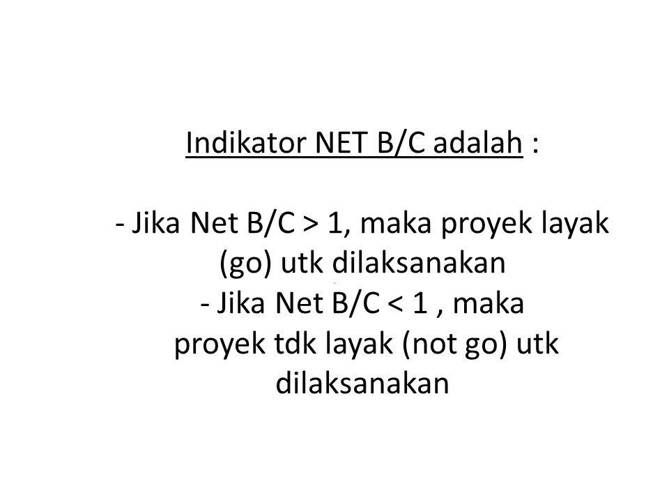 Indikator NET B/C adalah : - Jika Net B/C > 1, maka proyek layak (go) utk dilaksanakan - Jika Net B/C < 1, maka proyek tdk layak (not go) utk dilaksanakan