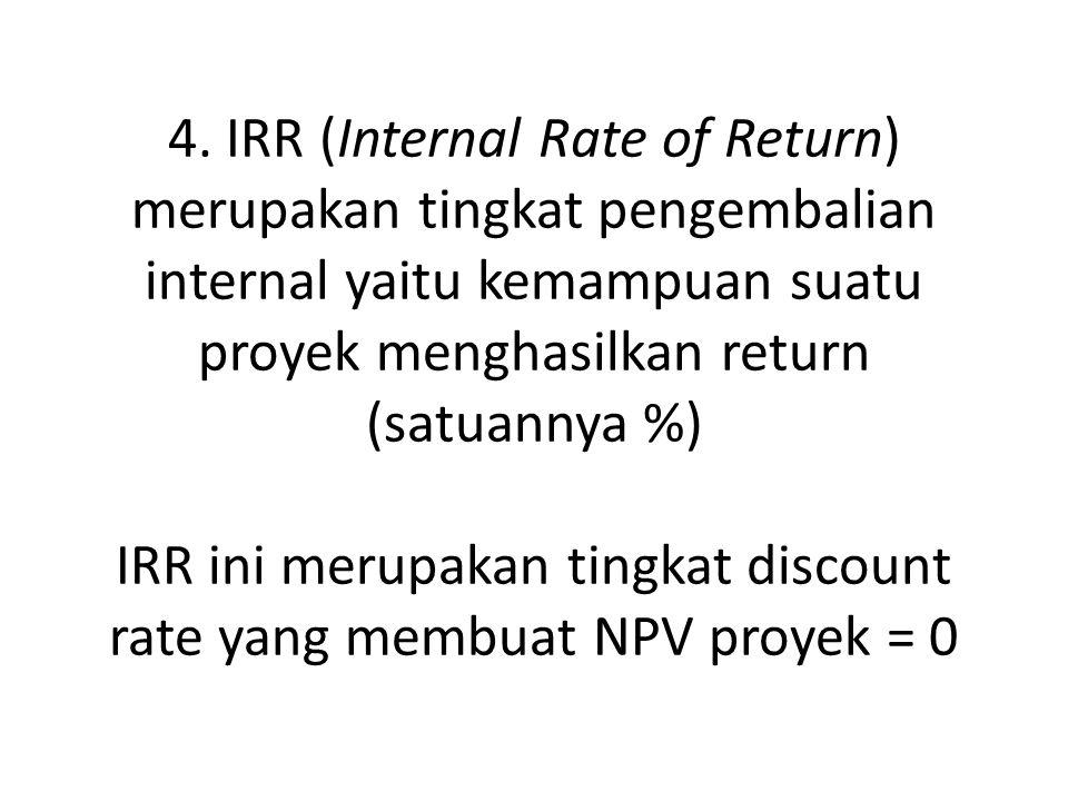 4. IRR (Internal Rate of Return) merupakan tingkat pengembalian internal yaitu kemampuan suatu proyek menghasilkan return (satuannya %) IRR ini merupa
