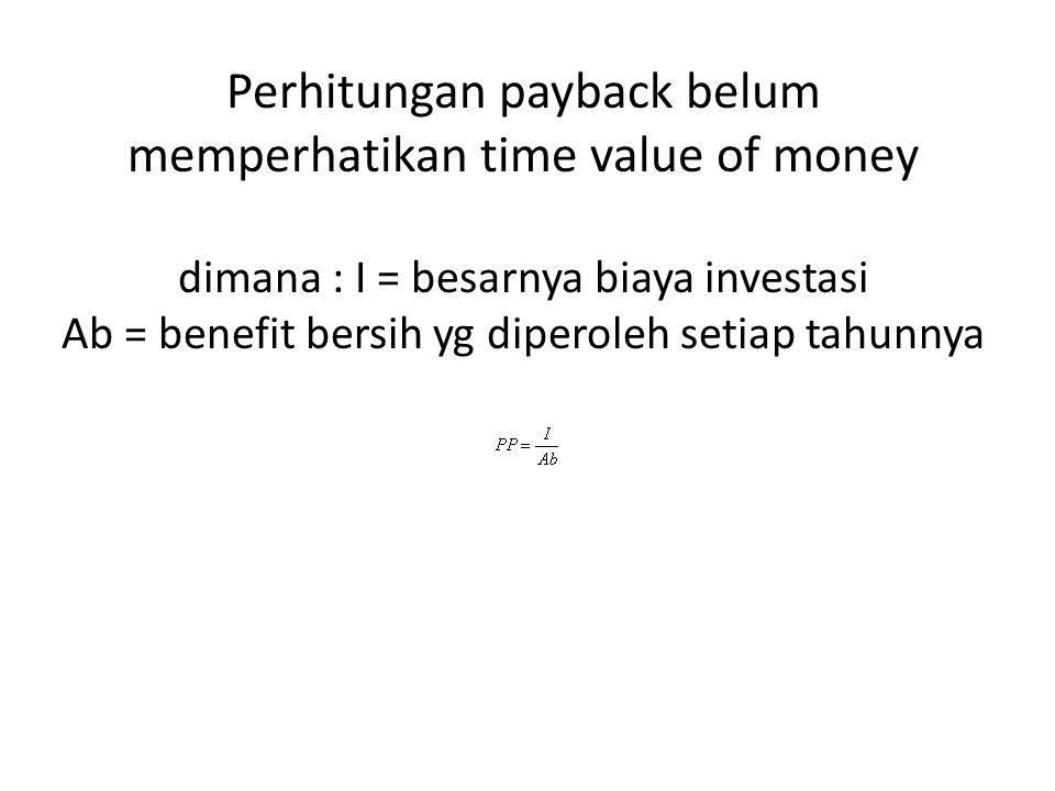 Perhitungan payback belum memperhatikan time value of money dimana : I = besarnya biaya investasi Ab = benefit bersih yg diperoleh setiap tahunnya