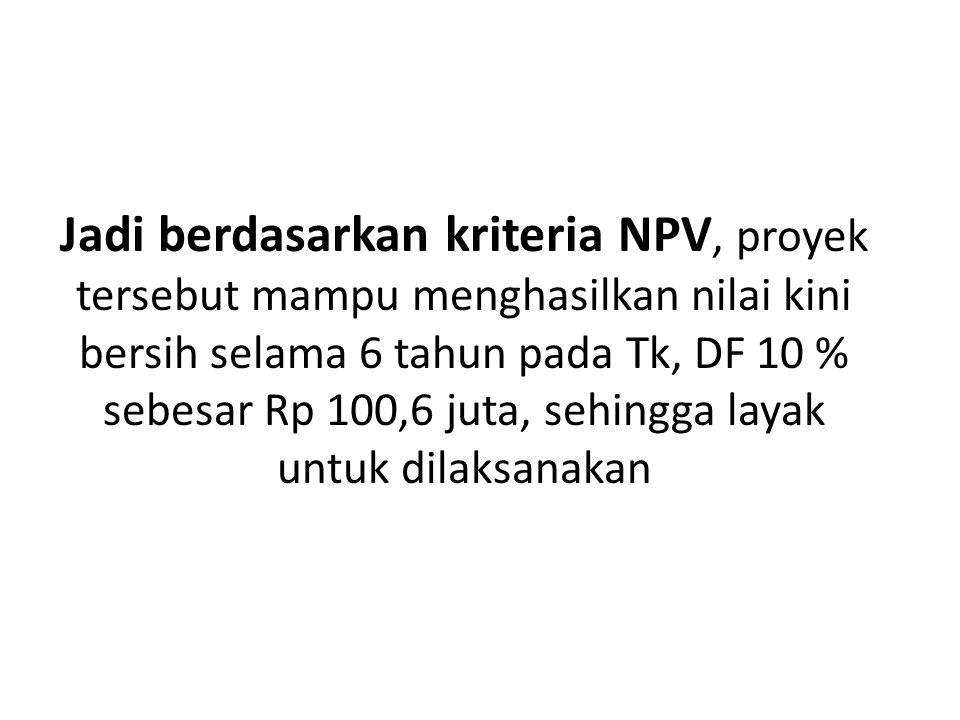 Jadi berdasarkan kriteria NPV, proyek tersebut mampu menghasilkan nilai kini bersih selama 6 tahun pada Tk, DF 10 % sebesar Rp 100,6 juta, sehingga layak untuk dilaksanakan