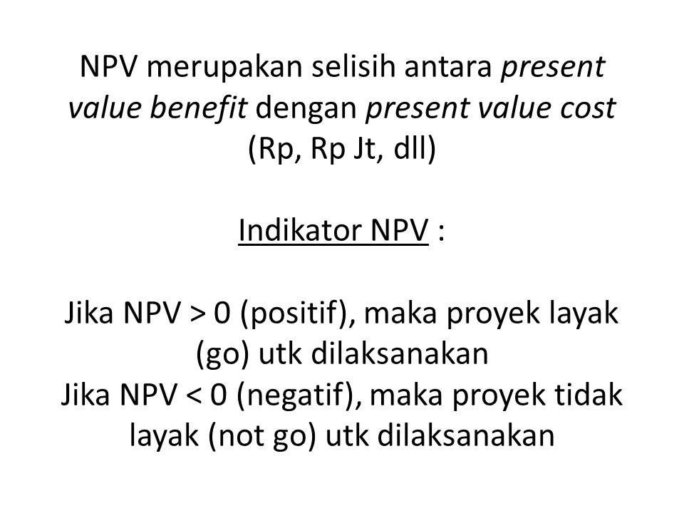 NPV merupakan selisih antara present value benefit dengan present value cost (Rp, Rp Jt, dll) Indikator NPV : Jika NPV > 0 (positif), maka proyek layak (go) utk dilaksanakan Jika NPV < 0 (negatif), maka proyek tidak layak (not go) utk dilaksanakan