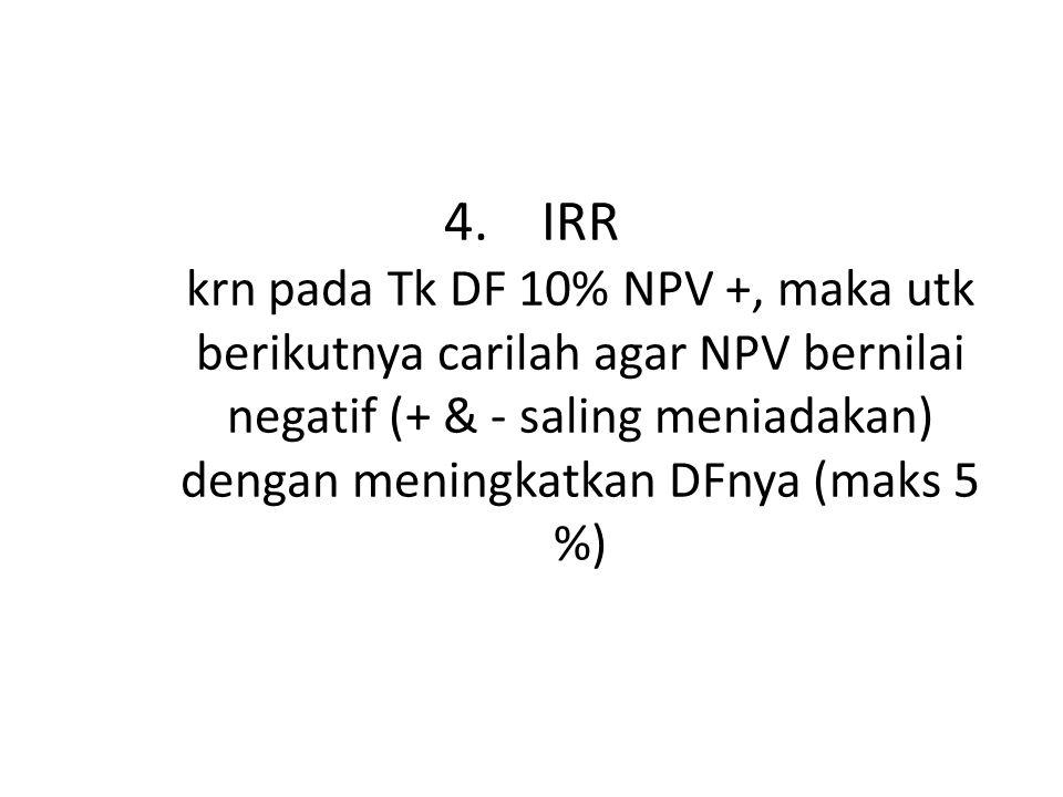 4.IRR krn pada Tk DF 10% NPV +, maka utk berikutnya carilah agar NPV bernilai negatif (+ & - saling meniadakan) dengan meningkatkan DFnya (maks 5 %)