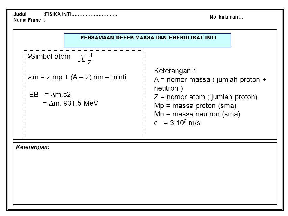 Judul :FISIKA INTI……………………….. Nama Frane : No. halaman:… PERSAMAAN DEFEK MASSA DAN ENERGI IKAT INTI Keterangan:  Simbol atom  m = z.mp + (A – z).mn