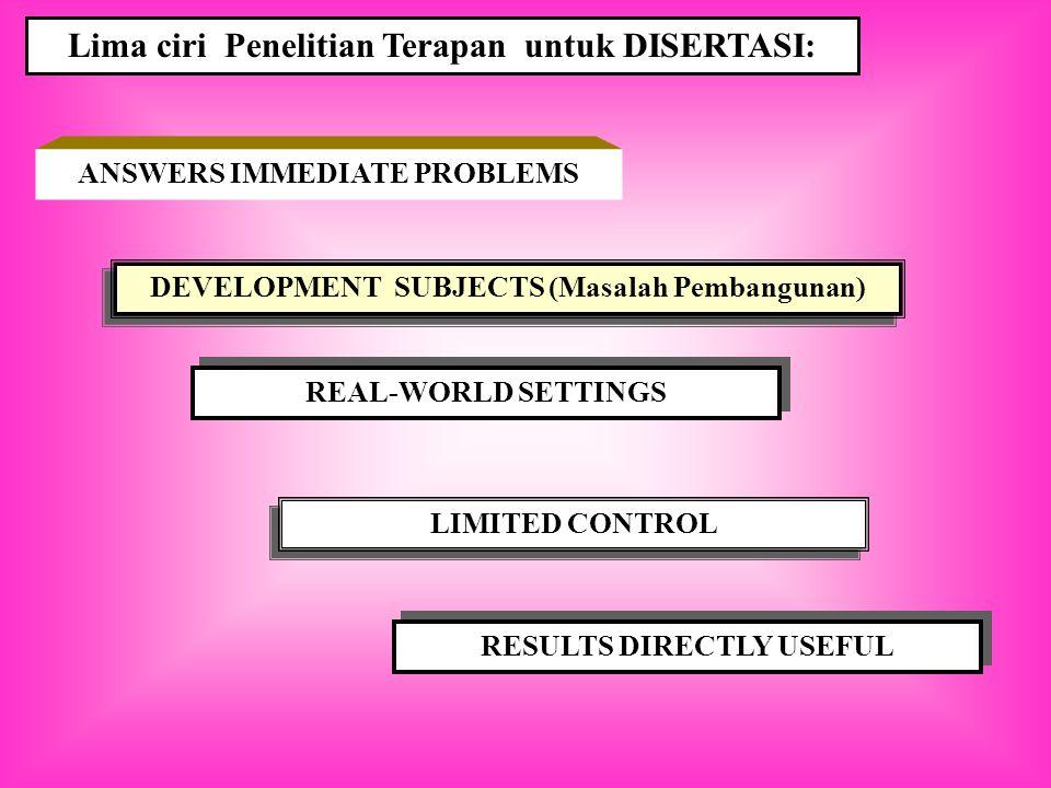 ANSWERS IMMEDIATE PROBLEMS Lima ciri Penelitian Terapan untuk DISERTASI: DEVELOPMENT SUBJECTS (Masalah Pembangunan) REAL-WORLD SETTINGS LIMITED CONTROL RESULTS DIRECTLY USEFUL
