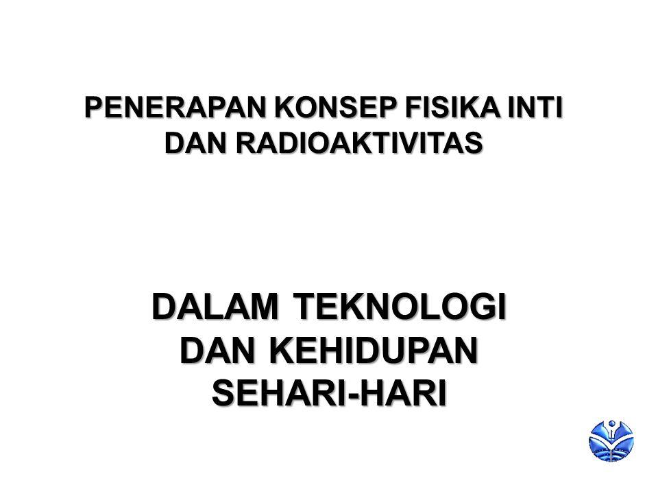 PENERAPAN KONSEP FISIKA INTI DAN RADIOAKTIVITAS DALAM TEKNOLOGI DAN KEHIDUPAN SEHARI-HARI