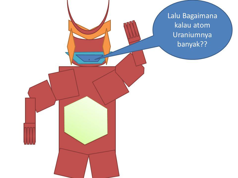 ` Lalu Bagaimana kalau atom Uraniumnya banyak??