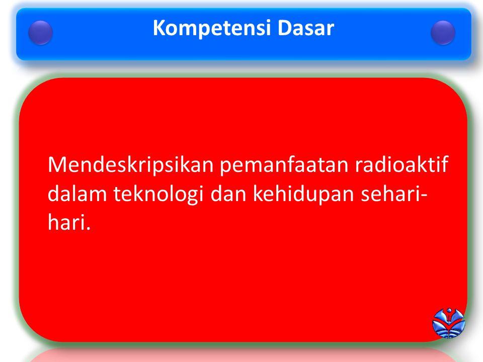 Mendeskripsikan pemanfaatan radioaktif dalam teknologi dan kehidupan sehari- hari.