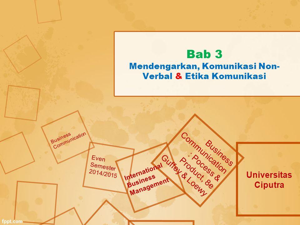 Bab 3 Mendengarkan, Komunikasi Non- Verbal & Etika Komunikasi Universitas Ciputra Business Communication : Pocess & Product, 8e Guffey & Loewy Busines
