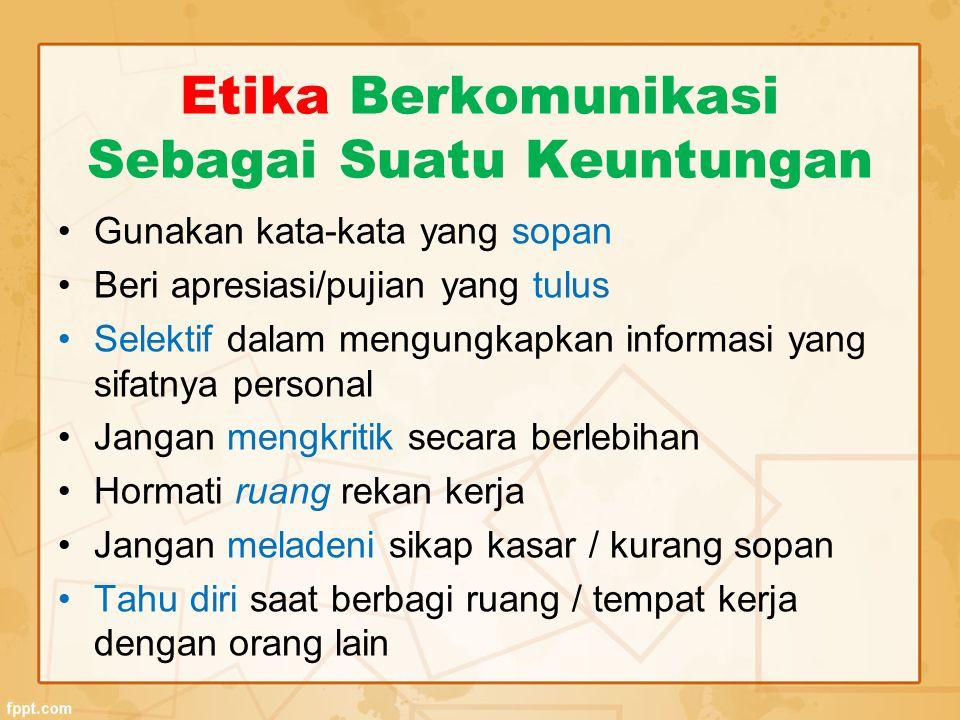 Etika Berkomunikasi Sebagai Suatu Keuntungan Gunakan kata-kata yang sopan Beri apresiasi/pujian yang tulus Selektif dalam mengungkapkan informasi yang