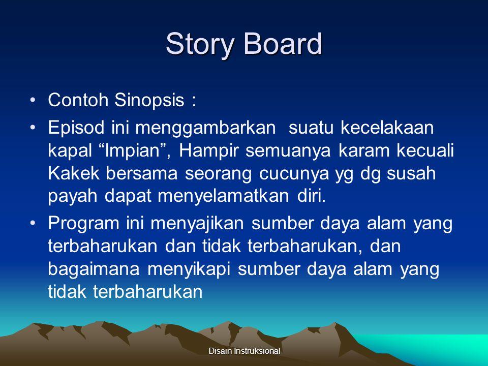 Story Board Treatment Memberikan uraian ringkas secara deskriptis bukan tematis tentang bagaimana suatu episode cerita atau rangkaian peritiwa instruksional (instructional events) nantinya akan digarap Disain Instruksional