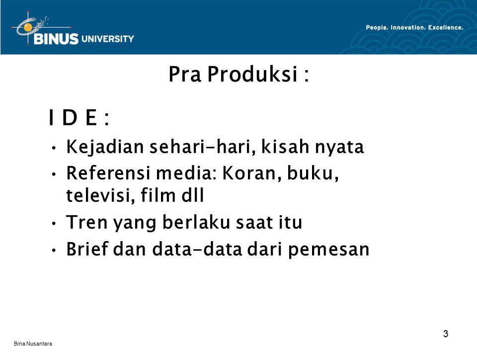 Bina Nusantara I D E : Kejadian sehari-hari, kisah nyata Referensi media: Koran, buku, televisi, film dll Tren yang berlaku saat itu Brief dan data-data dari pemesan Pra Produksi : 3