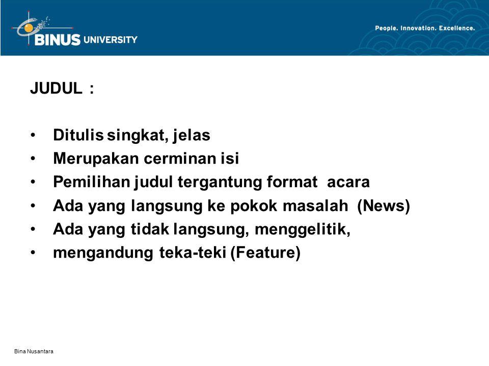 Bina Nusantara JUDUL : Ditulis singkat, jelas Merupakan cerminan isi Pemilihan judul tergantung format acara Ada yang langsung ke pokok masalah (News) Ada yang tidak langsung, menggelitik, mengandung teka-teki (Feature)