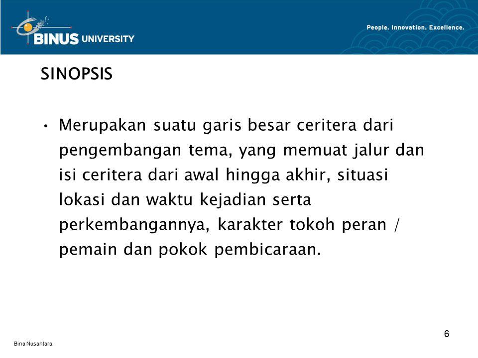 Bina Nusantara SINOPSIS Merupakan suatu garis besar ceritera dari pengembangan tema, yang memuat jalur dan isi ceritera dari awal hingga akhir, situasi lokasi dan waktu kejadian serta perkembangannya, karakter tokoh peran / pemain dan pokok pembicaraan.