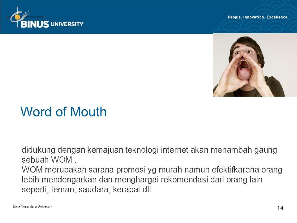 Bina Nusantara University 14 Word of Mouth didukung dengan kemajuan teknologi internet akan menambah gaung sebuah WOM. WOM merupakan sarana promosi yg