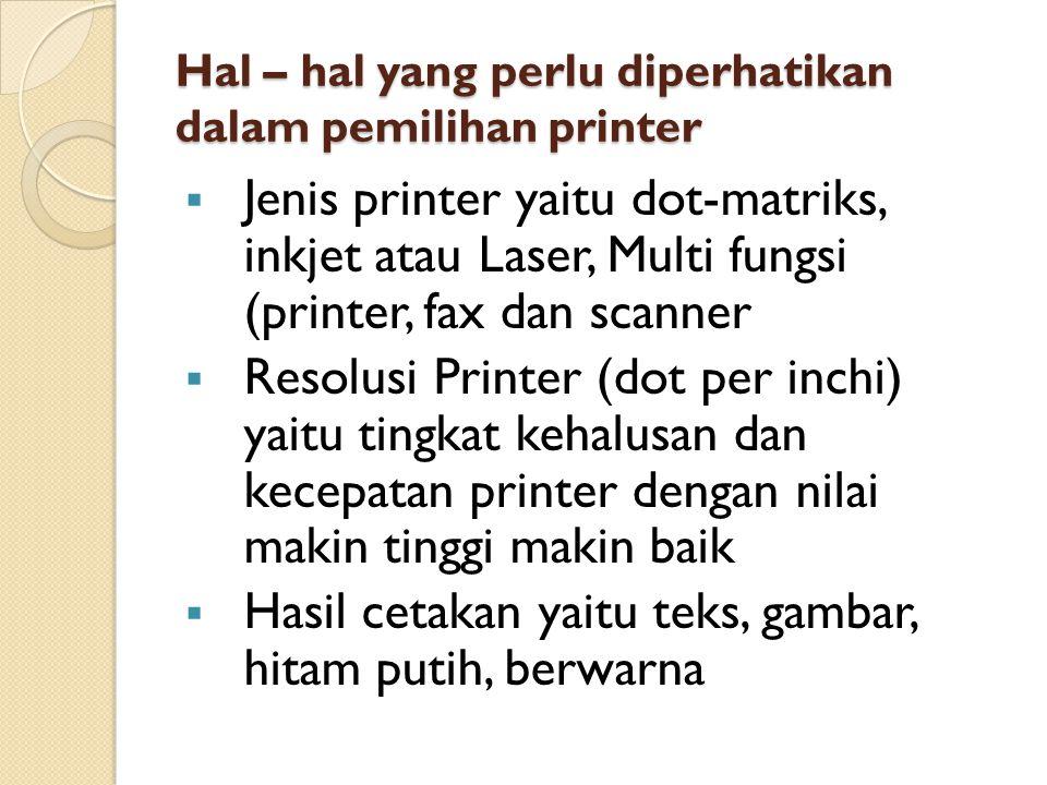 Hal – hal yang perlu diperhatikan dalam pemilihan printer  Jenis printer yaitu dot-matriks, inkjet atau Laser, Multi fungsi (printer, fax dan scanner