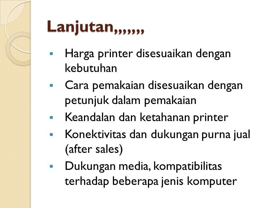 Lanjutan,,,,,,,  Harga printer disesuaikan dengan kebutuhan  Cara pemakaian disesuaikan dengan petunjuk dalam pemakaian  Keandalan dan ketahanan pr