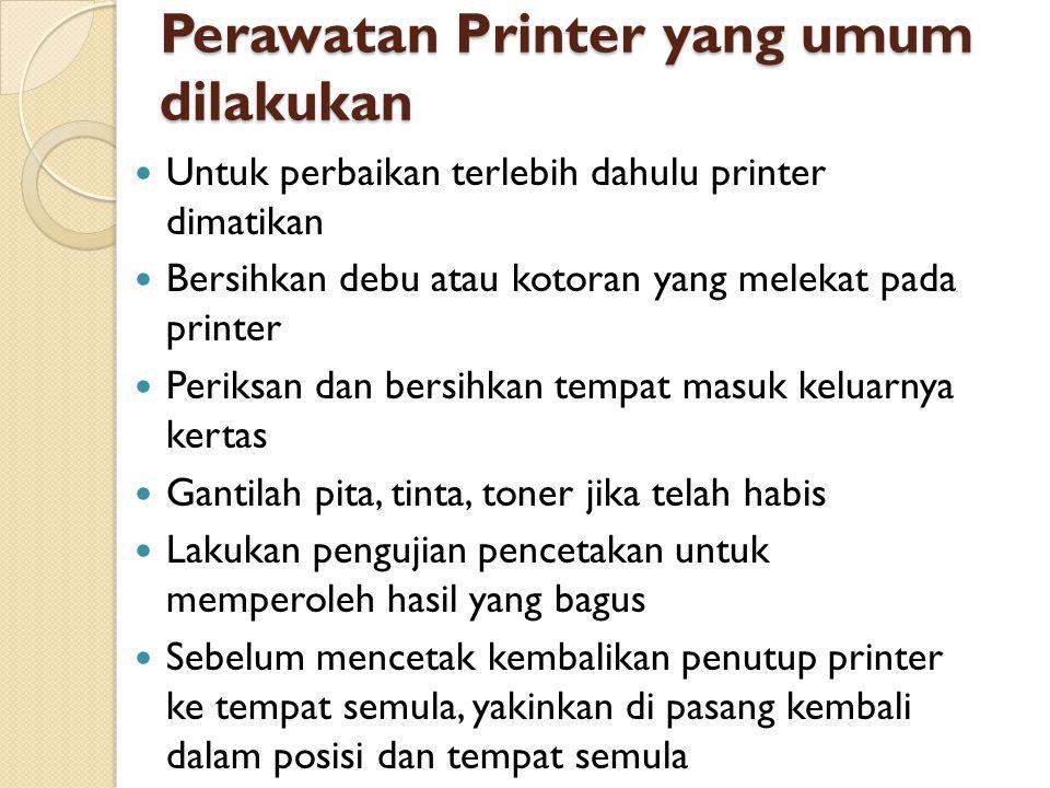 Perawatan Printer yang umum dilakukan Untuk perbaikan terlebih dahulu printer dimatikan Bersihkan debu atau kotoran yang melekat pada printer Periksan
