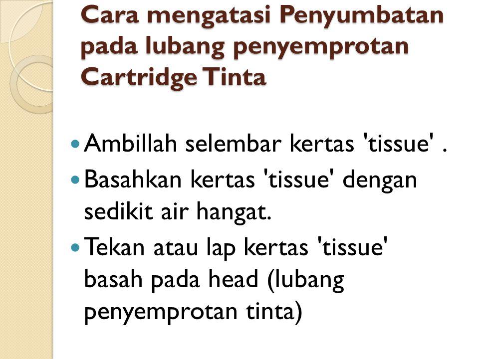 Cara mengatasi Penyumbatan pada lubang penyemprotan Cartridge Tinta Ambillah selembar kertas 'tissue'. Basahkan kertas 'tissue' dengan sedikit air han