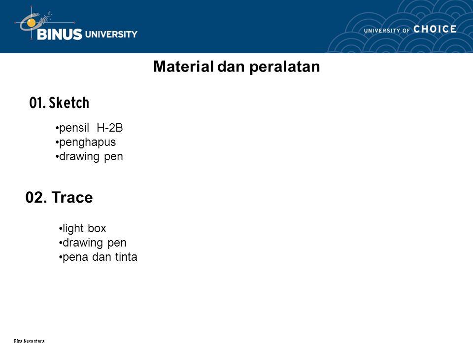 Bina Nusantara Material dan peralatan 01. Sketch pensil H-2B penghapus drawing pen 02. Trace light box drawing pen pena dan tinta