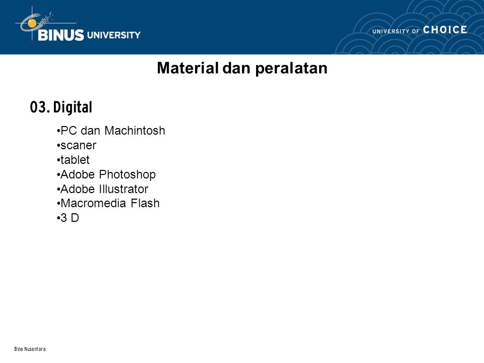 Bina Nusantara Material dan peralatan 03. Digital PC dan Machintosh scaner tablet Adobe Photoshop Adobe Illustrator Macromedia Flash 3 D