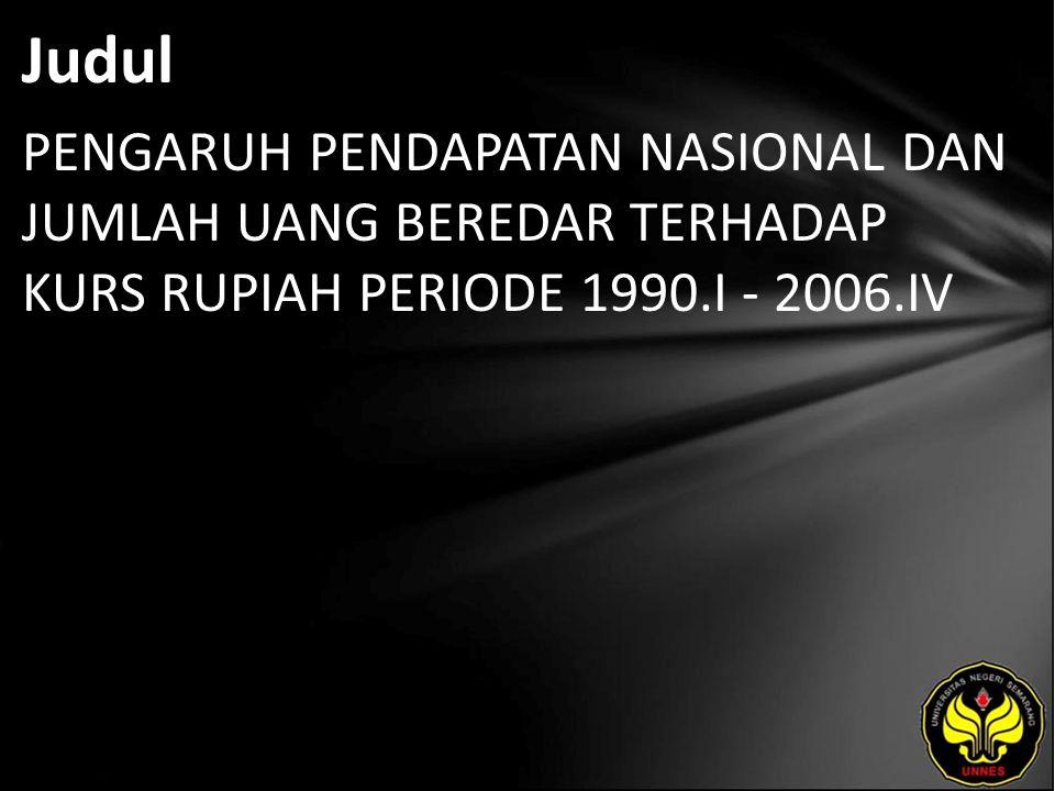Judul PENGARUH PENDAPATAN NASIONAL DAN JUMLAH UANG BEREDAR TERHADAP KURS RUPIAH PERIODE 1990.I - 2006.IV